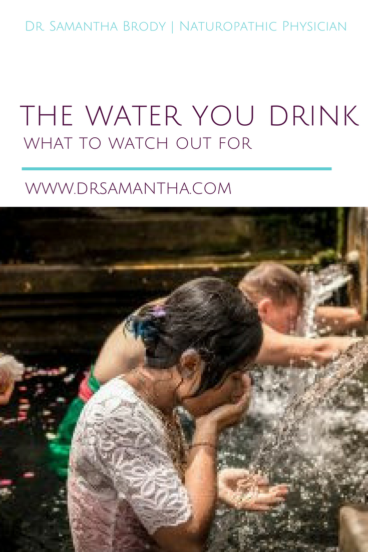 The Water You Drink: What to Watch Out For! | The Dr. Samantha Blog